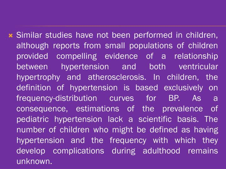 Similar studies have not been performed in children, although reports from small populations of children provided compelling evidence of a relationship between hypertension and both ventricular hypertrophy and atherosclerosis. In children, the definition of hypertension is based exclusively on frequency-distribution curves for BP. As a consequence, estimations of the prevalence of pediatric hypertension lack a scientific basis. The number of children who might be defined as having hypertension and the frequency with which they develop complications during adulthood remains unknown.