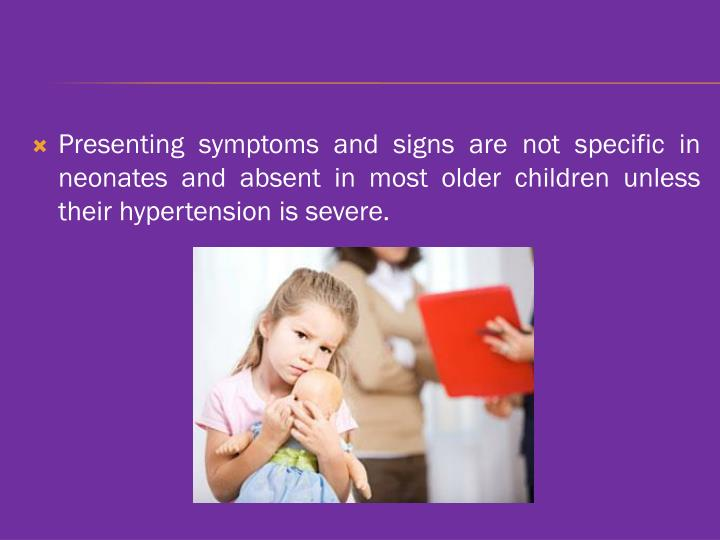 Presenting symptoms and signs are not specific in neonates and absent in most older children unless their hypertension is severe.