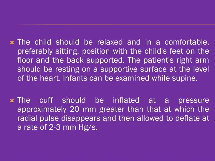 The child should be relaxed and in a comfortable, preferably sitting, position with the child's feet on the floor and the back supported. The patient's right arm should be resting on a supportive surface at the level of the heart. Infants can be examined while supine.