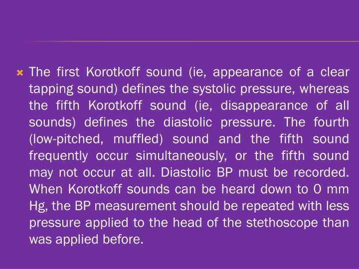 The first Korotkoff sound (ie, appearance of a clear tapping sound) defines the systolic pressure, whereas the fifth Korotkoff sound (ie, disappearance of all sounds) defines the diastolic pressure. The fourth (low-pitched, muffled) sound and the fifth sound frequently occur simultaneously, or the fifth sound may not occur at all. Diastolic BP must be recorded. When Korotkoff sounds can be heard down to 0 mm Hg, the BP measurement should be repeated with less pressure applied to the head of the stethoscope than was applied before.