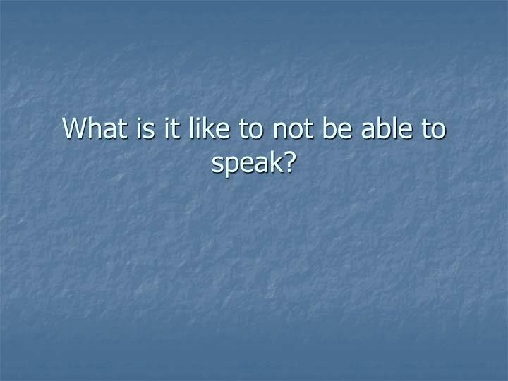 What is it like to not be able to speak
