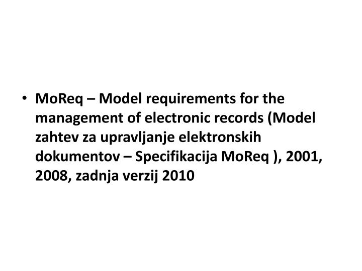 MoReq – Model requirements for the management of electronic records (Model zahtev za upravljanje elektronskih dokumentov – Specifikacija MoReq ), 2001, 2008, zadnja verzij 2010