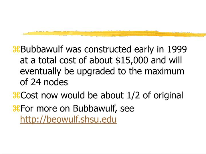 Bubbawulf was constructed early in 1999 at a total cost of about $15,000 and will eventually be upgraded to the maximum of 24 nodes