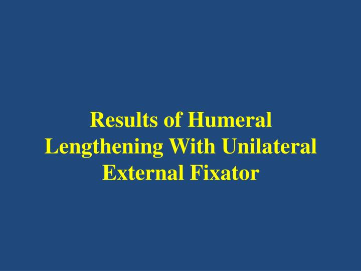 results of humeral lengthening w ith u nilateral e xternal f ixator n.