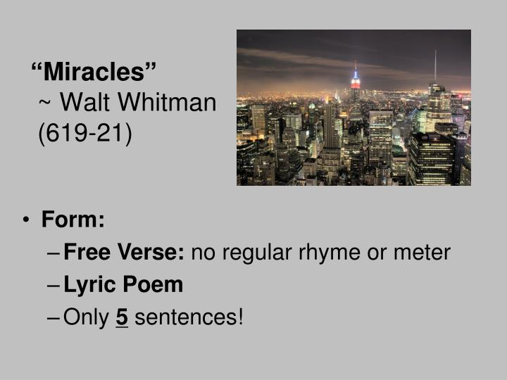 """poem analysis miracles by walt """"miracles"""" was first published in whitman's leaves of grass  as """"poem of perfect miracles""""  walt whitman is the author of leaves of grass."""