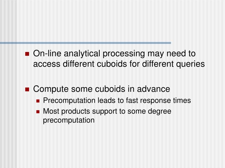 On-line analytical processing may need to access different cuboids for different queries
