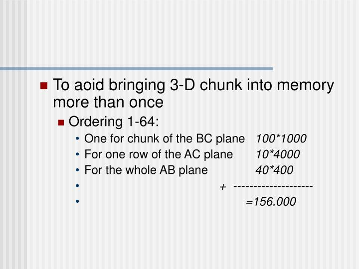 To aoid bringing 3-D chunk into memory more than once