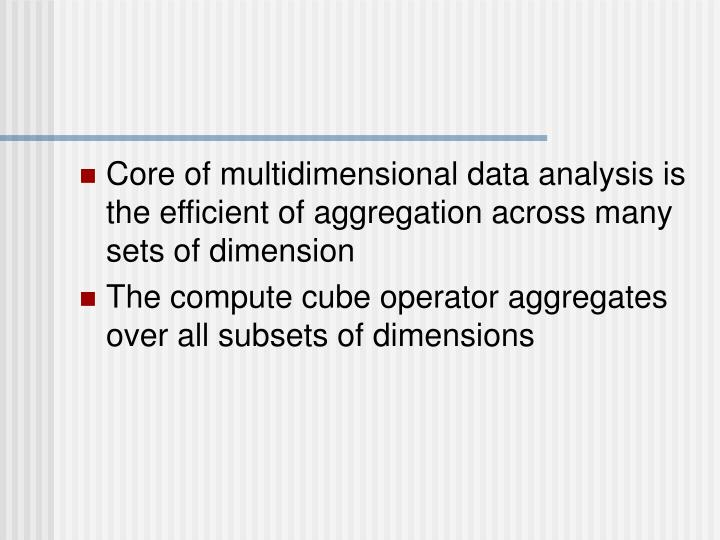 Core of multidimensional data analysis is the efficient of aggregation across many sets of dimension