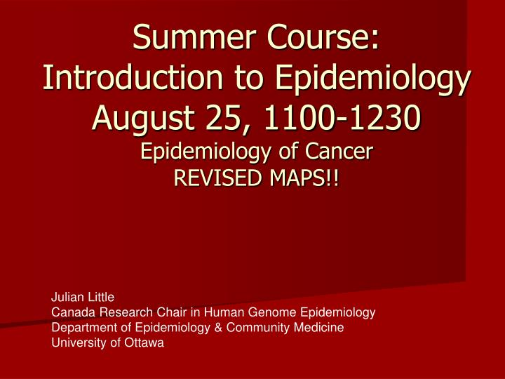 summer course introduction to epidemiology august 25 1100 1230 epidemiology of cancer revised maps n.