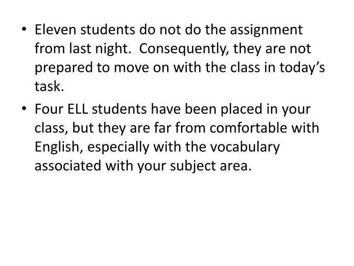 Eleven students do not do the assignment from last night.  Consequently, they are not prepared to move on with the class in today's task.