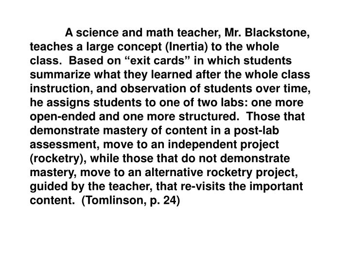 "A science and math teacher, Mr. Blackstone, teaches a large concept (Inertia) to the whole class.  Based on ""exit cards"" in which students  summarize what they learned after the whole class instruction, and observation of students over time, he assigns students to one of two labs: one more open-ended and one more structured.  Those that demonstrate mastery of content in a post-lab assessment, move to an independent project (rocketry), while those that do not demonstrate mastery, move to an alternative rocketry project, guided by the teacher, that re-visits the important content.  (Tomlinson, p. 24)"