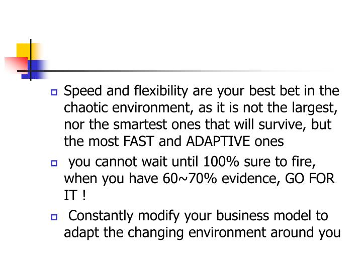 Speed and flexibility are your best bet in the chaotic environment, as it is not the largest, nor the smartest ones that will survive, but the most FAST and ADAPTIVE ones