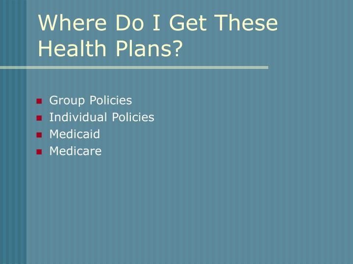Where Do I Get These Health Plans?