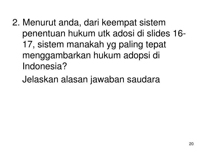 2. Menurut anda, dari keempat sistem penentuan hukum utk adosi di slides 16-17, sistem manakah yg paling tepat menggambarkan hukum adopsi di Indonesia?