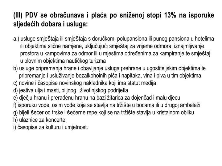 (III) PDV se obračunava i plaća po sniženoj stopi 13% na isporuke sljedećih dobara i usluga: