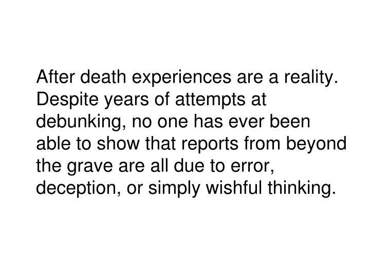 After death experiences are a reality.  Despite years of attempts at debunking, no one has ever been able to show that reports from beyond the grave are all due to error, deception, or simply wishful thinking.