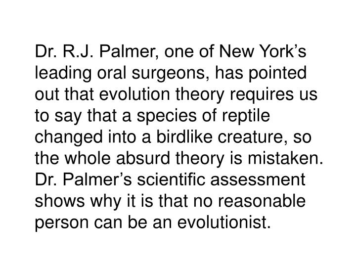 Dr. R.J. Palmer, one of New York's leading oral surgeons, has pointed out that evolution theory requires us to say that a species of reptile changed into a birdlike creature, so the whole absurd theory is mistaken.  Dr. Palmer's scientific assessment shows why it is that no reasonable person can be an evolutionist.