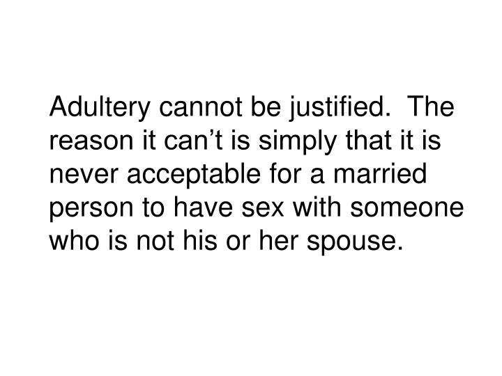 Adultery cannot be justified.  The reason it can't is simply that it is never acceptable for a married person to have sex with someone who is not his or her spouse.