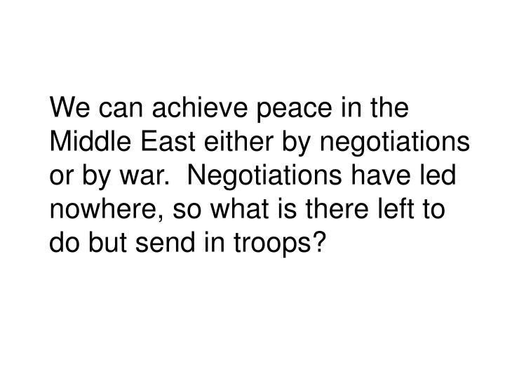 We can achieve peace in the Middle East either by negotiations or by war.  Negotiations have led nowhere, so what is there left to do but send in troops?
