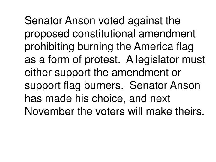 Senator Anson voted against the proposed constitutional amendment prohibiting burning the America flag as a form of protest.  A legislator must either support the amendment or support flag burners.  Senator Anson has made his choice, and next November the voters will make theirs.