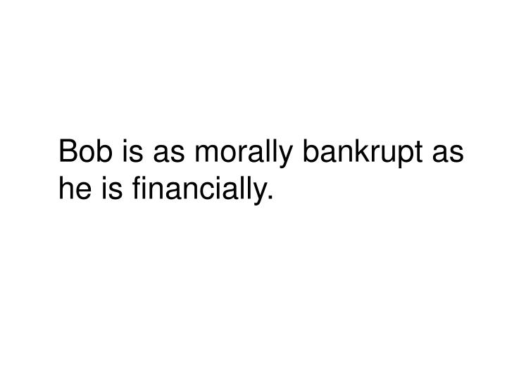 Bob is as morally bankrupt as he is financially.