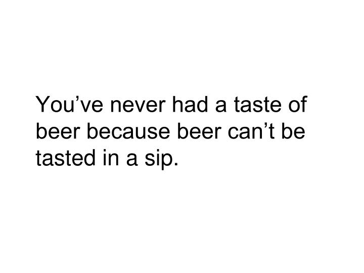 You've never had a taste of beer because beer can't be tasted in a sip.