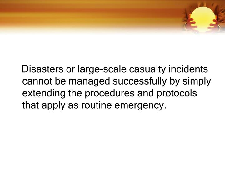 Disasters or large-scale casualty incidents cannot be managed successfully by simply extending the procedures and protocols that apply as routine emergency.