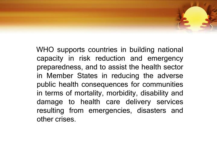 WHO supports countries in building national capacity in risk reduction and emergency preparedness, and to assist the health sector in Member States in reducing the adverse public health consequences for communities in terms of mortality, morbidity, disability and damage to health care delivery services resulting from emergencies, disasters and other crises.