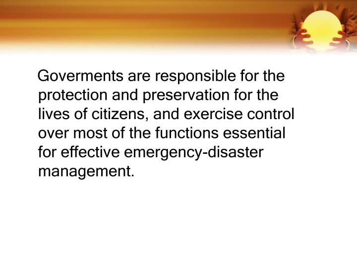 Goverments are responsible for the protection and preservation for the lives of citizens, and exercise control over most of the functions essential for effective emergency-disaster management.