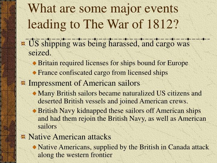 events leading up to war of 1812 Congress declared war on june 18, 1812 what are some major events leading to the war of 1812 don't give up the.