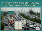 so what does this mean about the need for major new road infrastructure