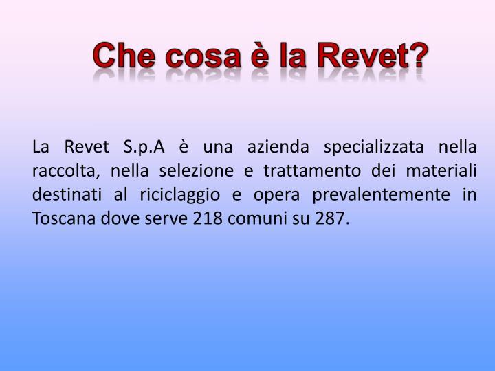 La Revet S.p.A è una azienda specializzata nella raccolta, nella selezione e trattamento dei materiali destinati al riciclaggio e opera prevalentemente in Toscana dove serve 218 comuni su 287.