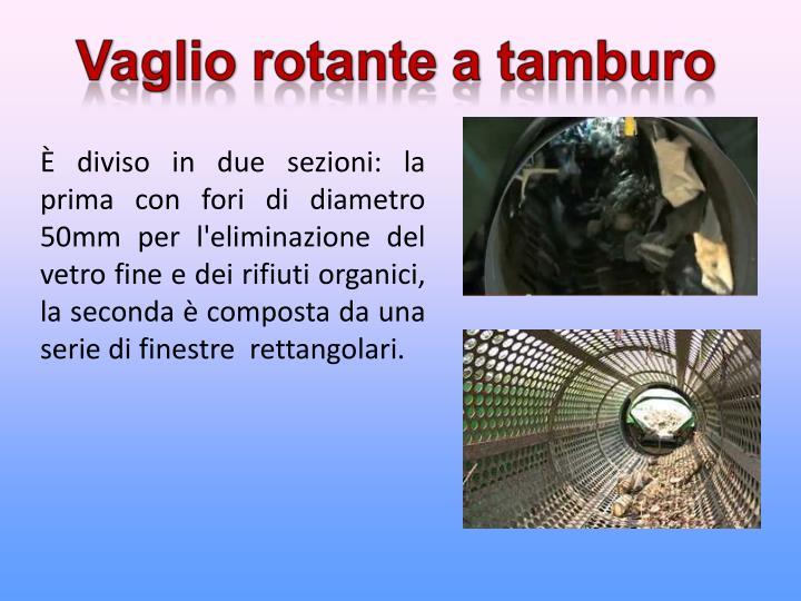 È diviso in due sezioni: la prima con fori di diametro 50mm per l'eliminazione del vetro fine e dei rifiuti organici, la seconda è composta da una serie di finestre  rettangolari.