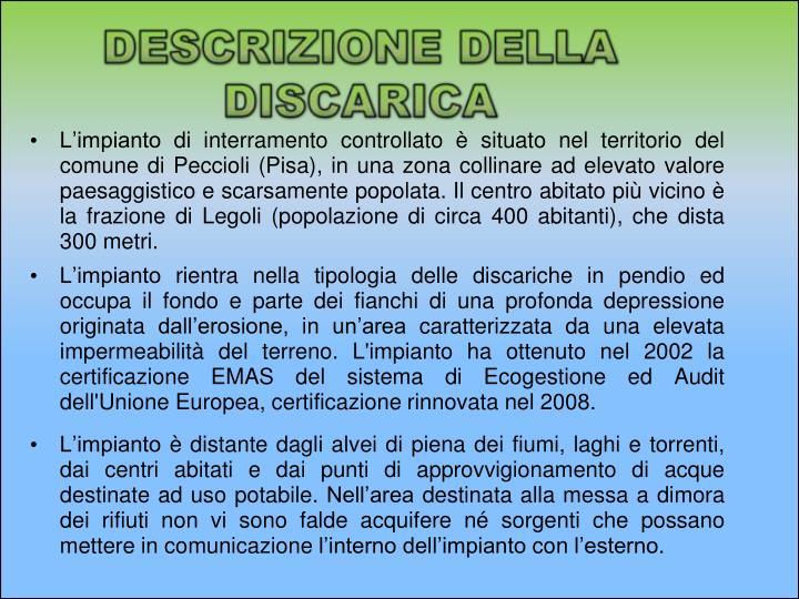 L'impianto di interramento controllato è situato nel territorio del comune di Peccioli (Pisa), in una zona collinare ad elevato valore paesaggistico e scarsamente popolata. Il centro abitato più vicino è la frazione di Legoli (popolazione di circa 400 abitanti), che dista 300 metri.