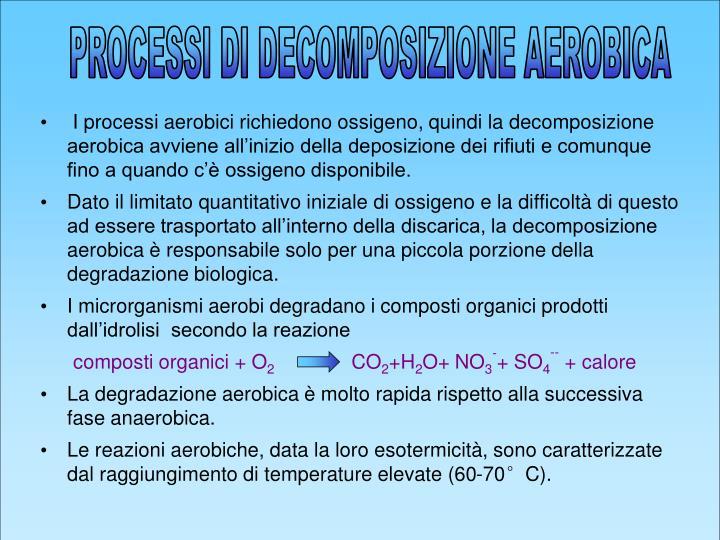 I processi aerobici richiedono ossigeno, quindi la decomposizione aerobica avviene all'inizio della deposizione dei rifiuti e comunque fino a quando c'è ossigeno disponibile.