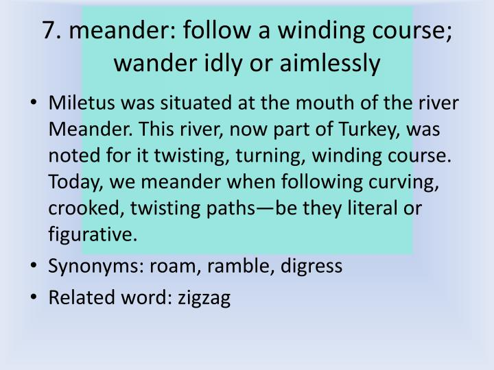 7. meander: follow a winding course; wander idly or aimlessly