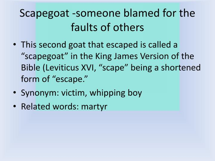 Scapegoat -someone blamed for the faults of others