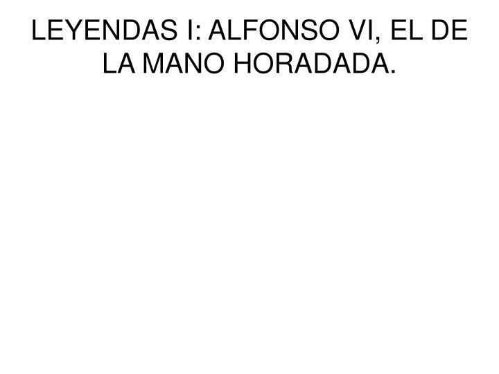 LEYENDAS I: ALFONSO VI, EL DE LA MANO HORADADA.