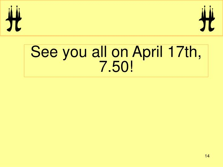 See you all on April 17th, 7.50!
