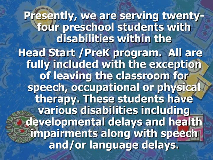 Presently, we are serving twenty- four preschool students with disabilities within the