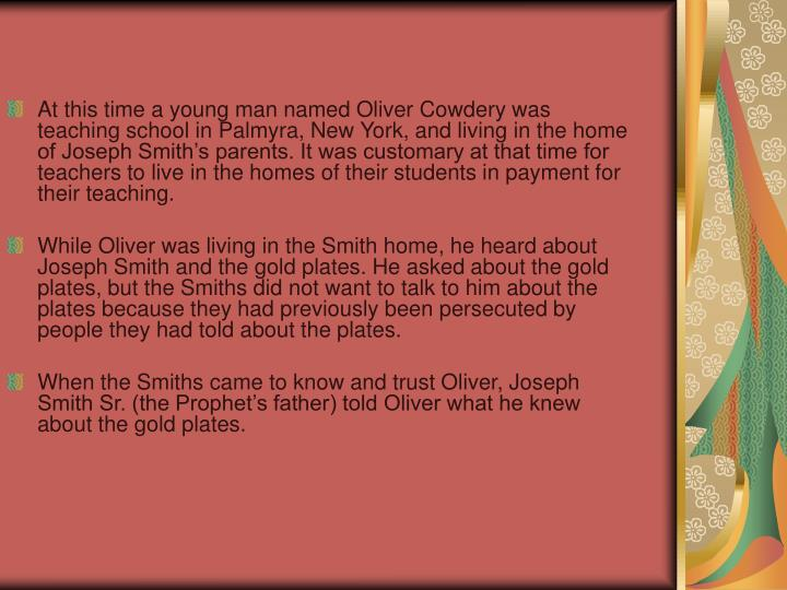 At this time a young man named Oliver Cowdery was teaching school in Palmyra, New York, and living in the home of Joseph Smith's parents. It was customary at that time for teachers to live in the homes of their students in payment for their teaching.