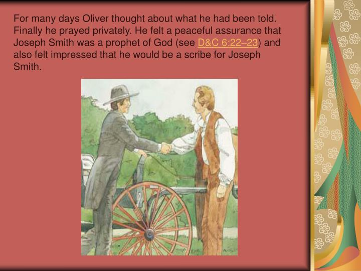 For many days Oliver thought about what he had been told. Finally he prayed privately. He felt a peaceful assurance that Joseph Smith was a prophet of God (see