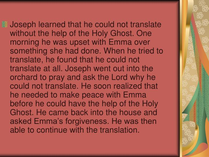 Joseph learned that he could not translate without the help of the Holy Ghost. One morning he was upset with Emma over something she had done. When he tried to translate, he found that he could not translate at all. Joseph went out into the orchard to pray and ask the Lord why he could not translate. He soon realized that he needed to make peace with Emma before he could have the help of the Holy Ghost. He came back into the house and asked Emma's forgiveness. He was then able to continue with the translation.
