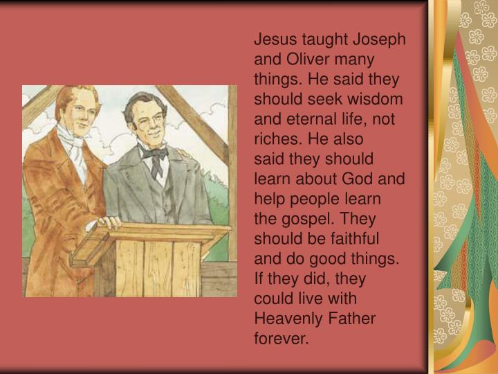 Jesus taught Joseph and Oliver many things. He said they should seek wisdom and eternal life, not riches. He also