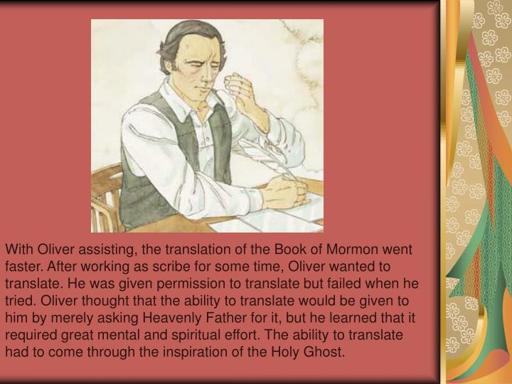 With Oliver assisting, the translation of the Book of Mormon went faster. After working as scribe for some time, Oliver wanted to translate. He was given permission to translate but failed when he tried. Oliver thought that the ability to translate would be given to him by merely asking Heavenly Father for it, but he learned that it required great mental and spiritual effort. The ability to translate had to come through the inspiration of the Holy Ghost.