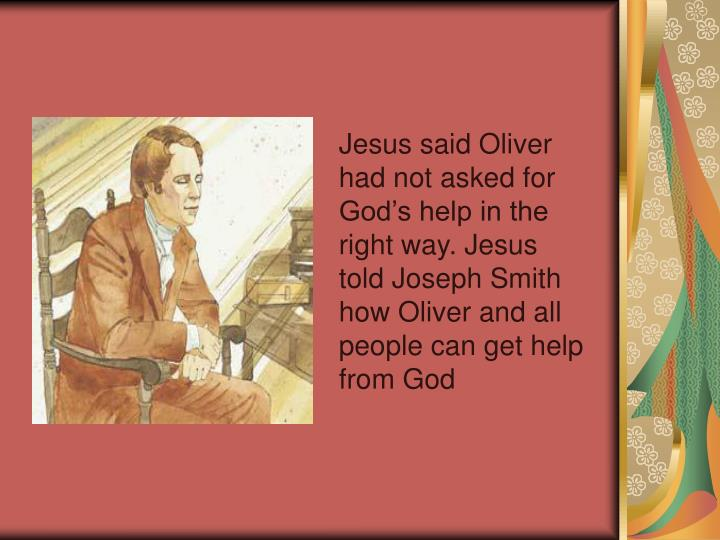 Jesus said Oliver had not asked for God's help in the right way. Jesus told Joseph Smith how Oliver and all people can get help from God