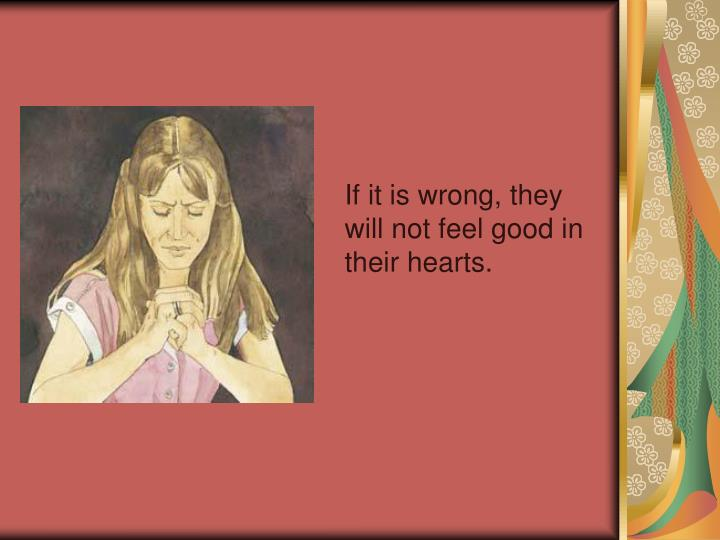 If it is wrong, they will not feel good in their hearts.
