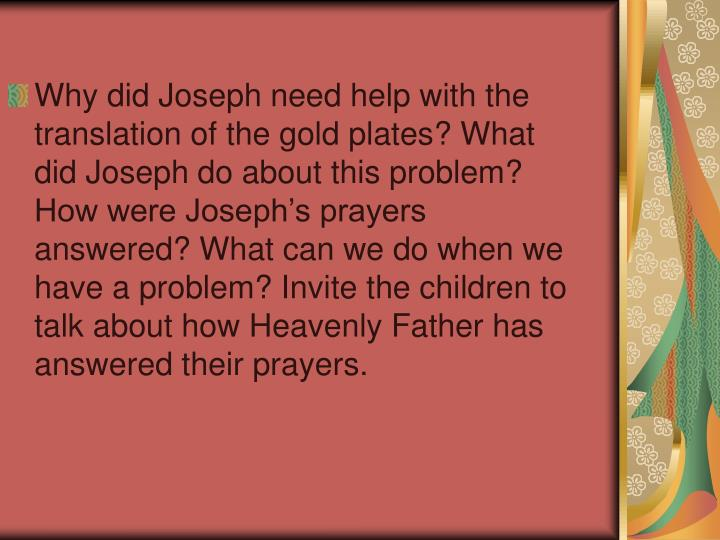Why did Joseph need help with the translation of the gold plates? What did Joseph do about this problem? How were Joseph's prayers answered? What can we do when we have a problem? Invite the children to talk about how Heavenly Father has answered their prayers.