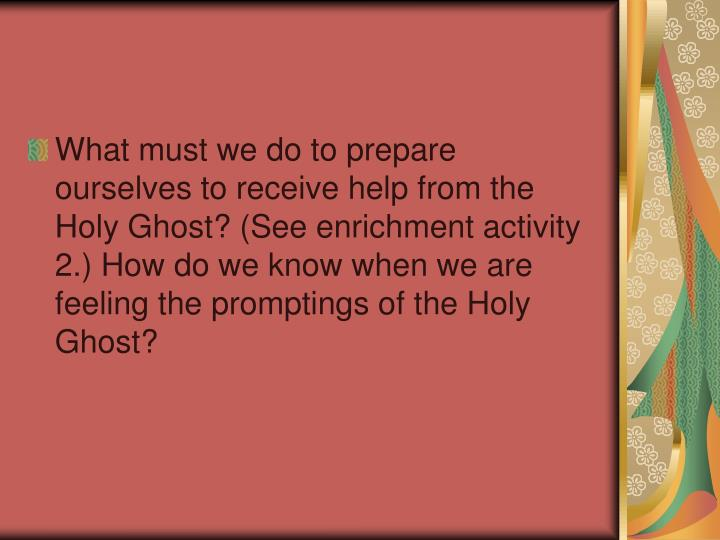 What must we do to prepare ourselves to receive help from the Holy Ghost? (See enrichment activity 2.) How do we know when we are feeling the promptings of the Holy Ghost?
