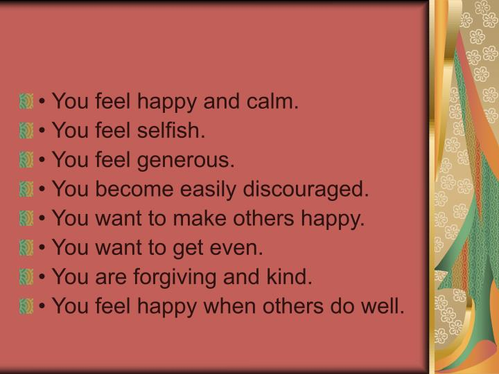 • You feel happy and calm.